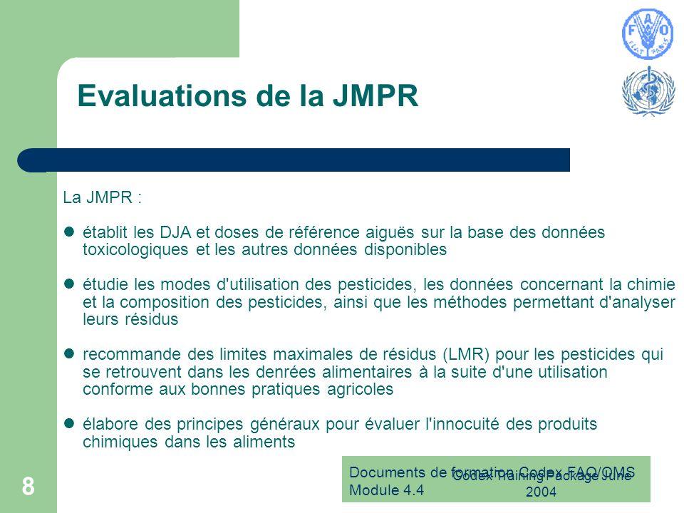 Documents de formation Codex FAO/OMS Module 4.4 Codex Training Package June 2004 8 Evaluations de la JMPR La JMPR : établit les DJA et doses de référe
