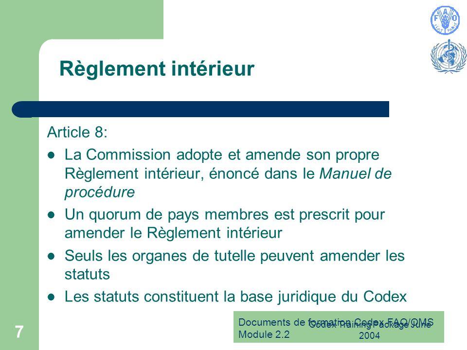 Documents de formation Codex FAO/OMS Module 2.2 Codex Training Package June 2004 7 Règlement intérieur Article 8: La Commission adopte et amende son propre Règlement intérieur, énoncé dans le Manuel de procédure Un quorum de pays membres est prescrit pour amender le Règlement intérieur Seuls les organes de tutelle peuvent amender les statuts Les statuts constituent la base juridique du Codex