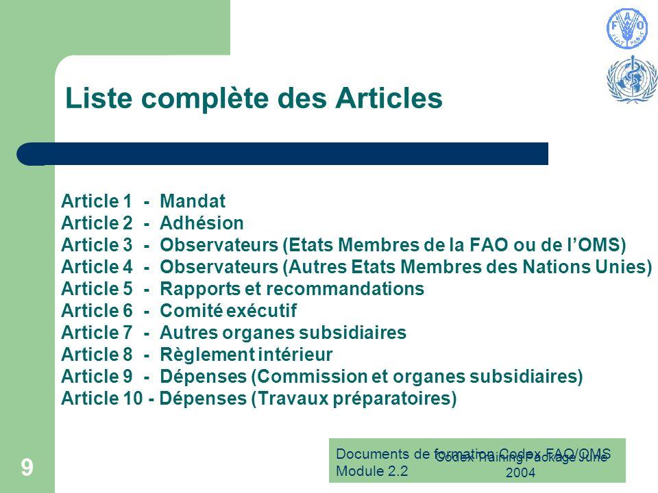 Documents de formation Codex FAO/OMS Module 2.2 Codex Training Package June 2004 9 Liste complète des Articles Article 1 - Mandat Article 2 - Adhésion Article 3 - Observateurs (Etats Membres de la FAO ou de lOMS) Article 4 - Observateurs (Autres Etats Membres des Nations Unies) Article 5 - Rapports et recommandations Article 6 - Comité exécutif Article 7 - Autres organes subsidiaires Article 8 - Règlement intérieur Article 9 - Dépenses (Commission et organes subsidiaires) Article 10 - Dépenses (Travaux préparatoires)