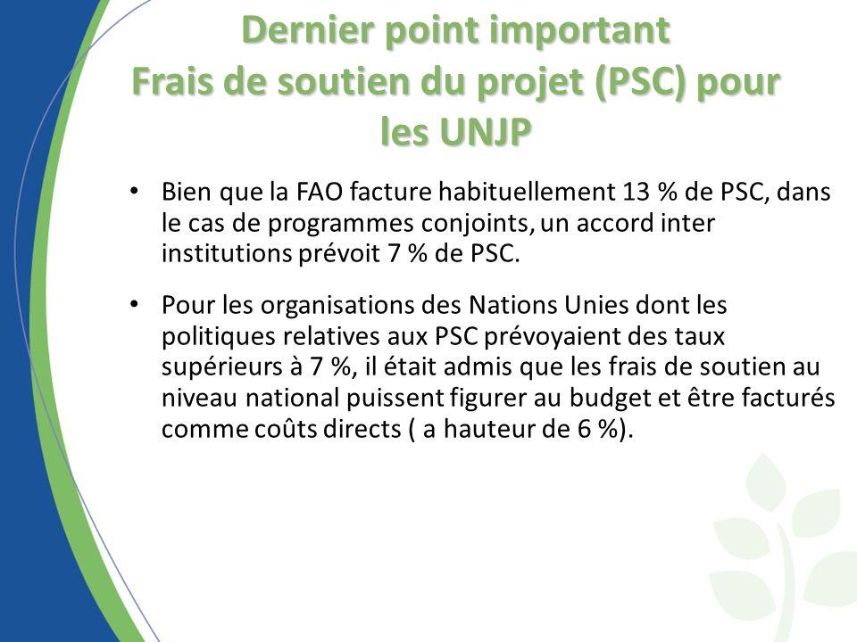 Dernier point important Frais de soutien du projet (PSC) pour les UNJP Bien que la FAO facture habituellement 13 % de PSC, dans le cas de programmes conjoints, un accord inter institutions prévoit 7 % de PSC.