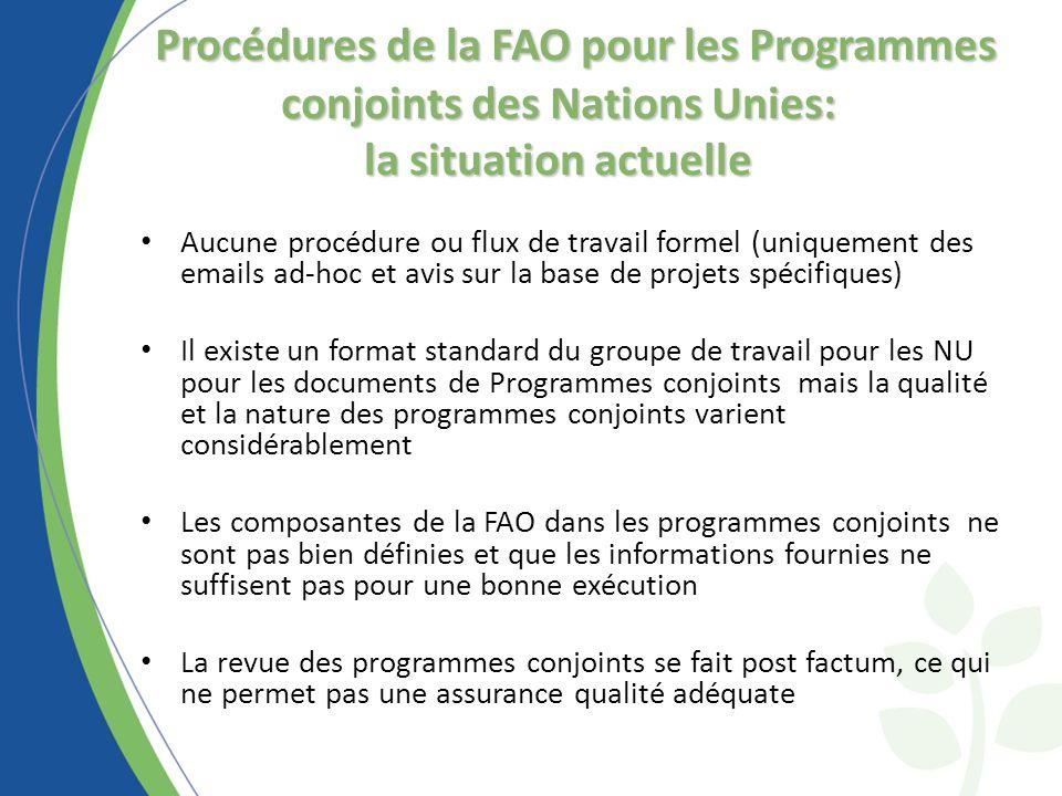 Procédures de la FAO pour les Programmes conjoints des Nations Unies: la situation actuelle Aucune procédure ou flux de travail formel (uniquement des emails ad-hoc et avis sur la base de projets spécifiques) Il existe un format standard du groupe de travail pour les NU pour les documents de Programmes conjoints mais la qualité et la nature des programmes conjoints varient considérablement Les composantes de la FAO dans les programmes conjoints ne sont pas bien définies et que les informations fournies ne suffisent pas pour une bonne exécution La revue des programmes conjoints se fait post factum, ce qui ne permet pas une assurance qualité adéquate