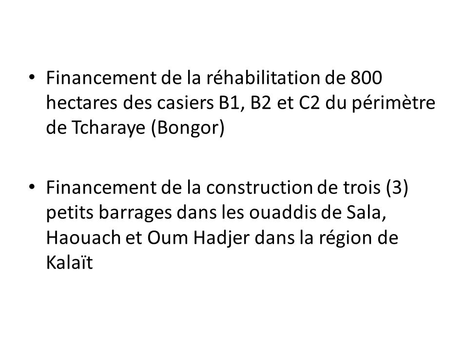 Financement de la réhabilitation de 800 hectares des casiers B1, B2 et C2 du périmètre de Tcharaye (Bongor) Financement de la construction de trois (3