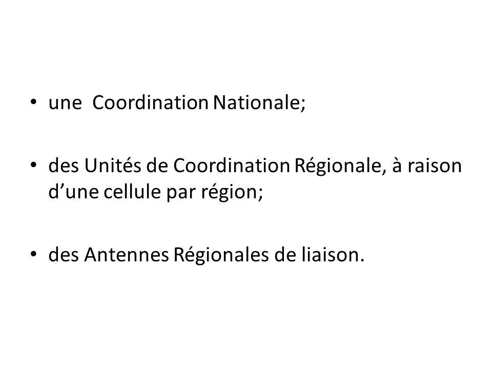une Coordination Nationale; des Unités de Coordination Régionale, à raison dune cellule par région; des Antennes Régionales de liaison.