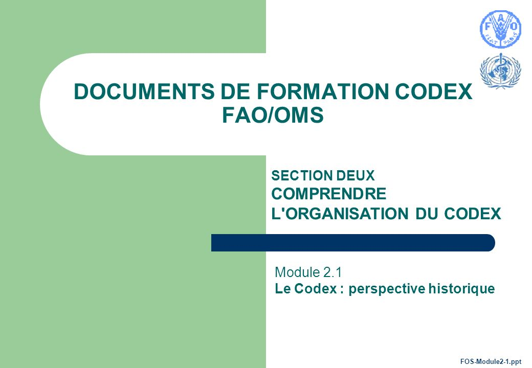 DOCUMENTS DE FORMATION CODEX FAO/OMS SECTION DEUX COMPRENDRE L ORGANISATION DU CODEX Module 2.1 Le Codex : perspective historique FOS-Module2-1.ppt