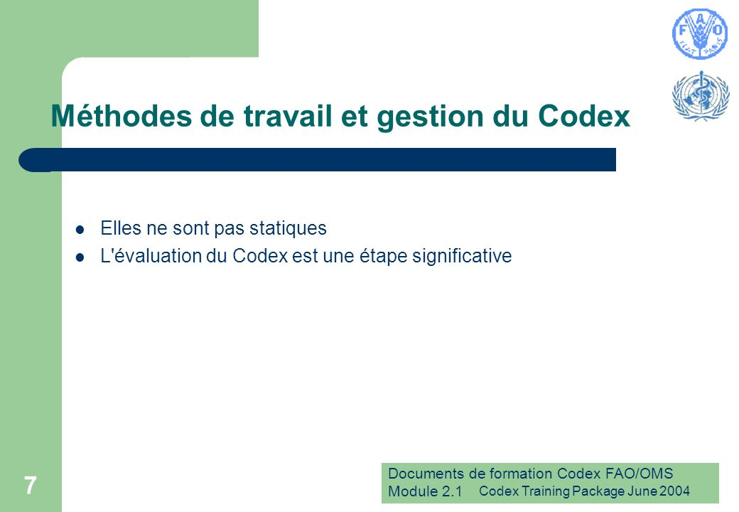 Documents de formation Codex FAO/OMS Module 2.1 Codex Training Package June 2004 7 Méthodes de travail et gestion du Codex Elles ne sont pas statiques