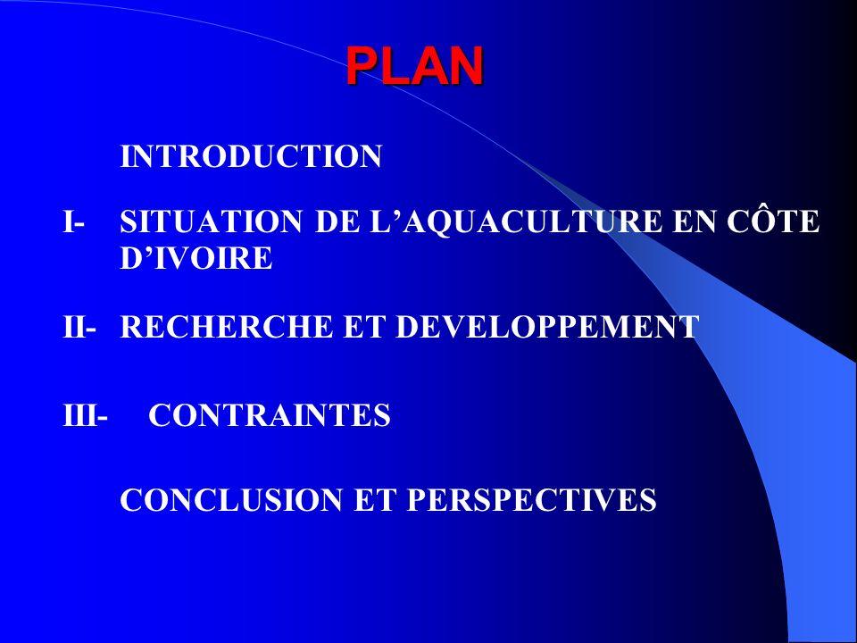PLAN PLAN INTRODUCTION I- SITUATION DE LAQUACULTURE EN CÔTE DIVOIRE II- RECHERCHE ET DEVELOPPEMENT III- CONTRAINTES CONCLUSION ET PERSPECTIVES