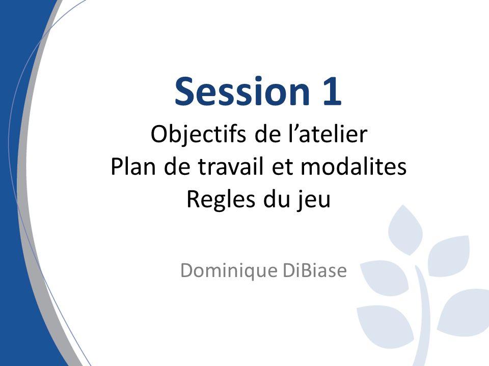 Session 1 Objectifs de latelier Plan de travail et modalites Regles du jeu Dominique DiBiase