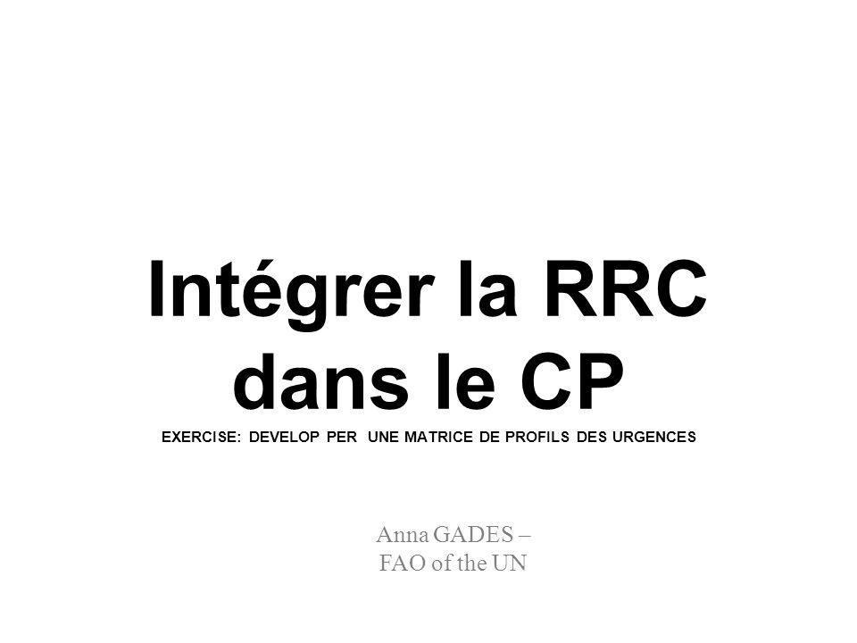 Anna GADES – FAO of the UN Intégrer la RRC dans le CP EXERCISE: DEVELOP PER UNE MATRICE DE PROFILS DES URGENCES