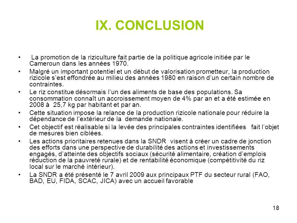 18 IX. CONCLUSION La promotion de la riziculture fait partie de la politique agricole initiée par le Cameroun dans les années 1970. Malgré un importan