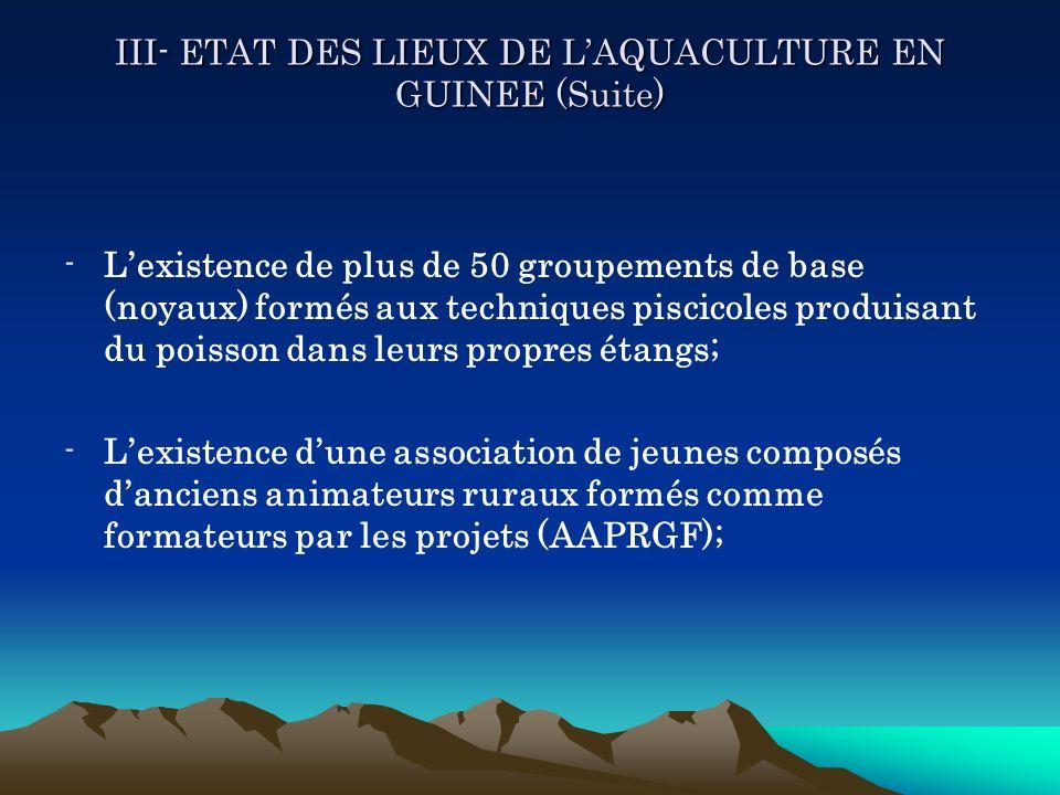 III- ETAT DES LIEUX DE LAQUACULTURE EN GUINEE (Suite) -Lexistence de plus de 50 groupements de base (noyaux) formés aux techniques piscicoles produisa