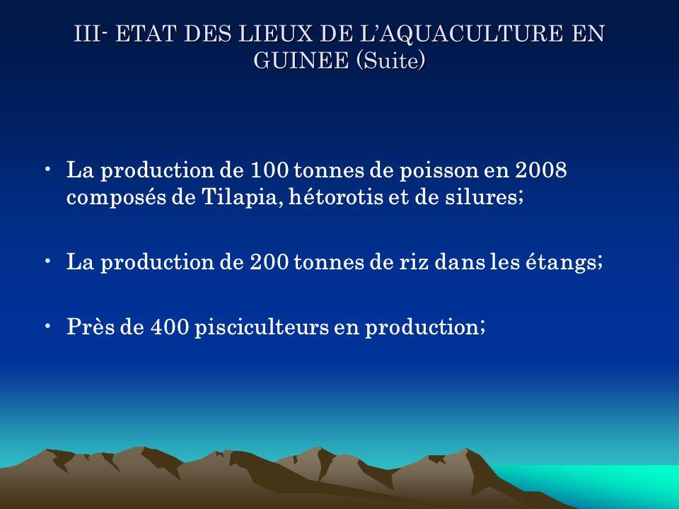 III- ETAT DES LIEUX DE LAQUACULTURE EN GUINEE (Suite) La production de 100 tonnes de poisson en 2008 composés de Tilapia, hétorotis et de silures; La