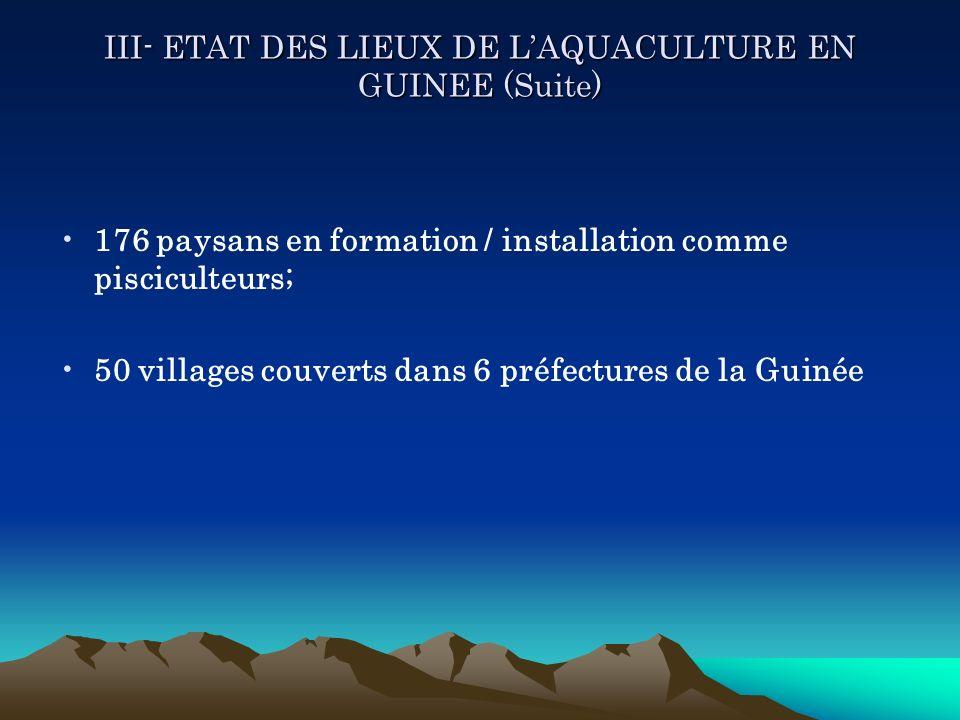 III- ETAT DES LIEUX DE LAQUACULTURE EN GUINEE (Suite) 176 paysans en formation / installation comme pisciculteurs; 50 villages couverts dans 6 préfect