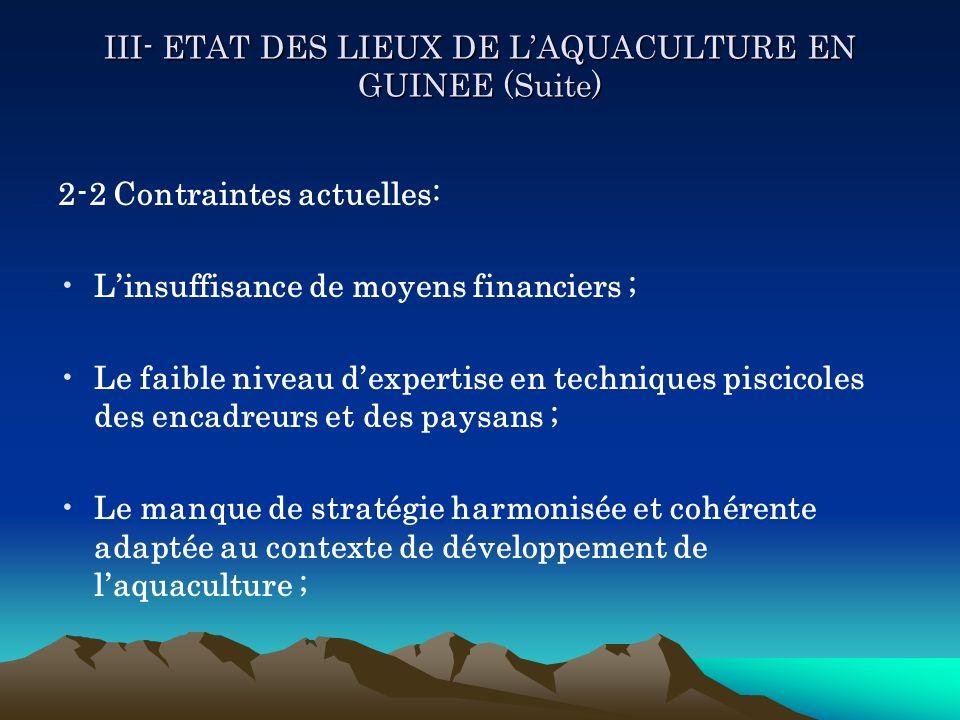 III- ETAT DES LIEUX DE LAQUACULTURE EN GUINEE (Suite) 2-2 Contraintes actuelles: Linsuffisance de moyens financiers ; Le faible niveau dexpertise en t
