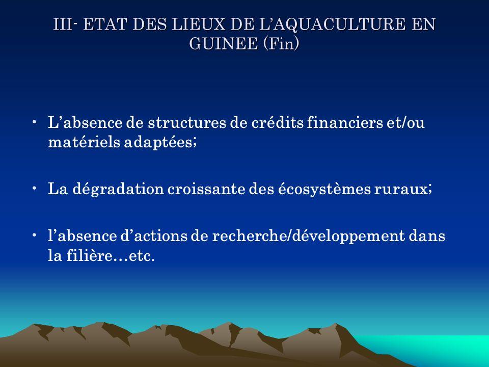 III- ETAT DES LIEUX DE LAQUACULTURE EN GUINEE (Fin) Labsence de structures de crédits financiers et/ou matériels adaptées; La dégradation croissante d