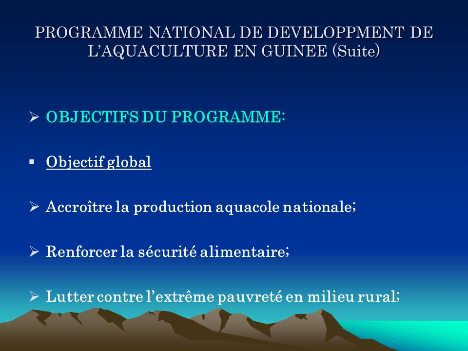 PROGRAMME NATIONAL DE DEVELOPPMENT DE LAQUACULTURE EN GUINEE (Suite) OBJECTIFS DU PROGRAMME: Objectif global Accroître la production aquacole national