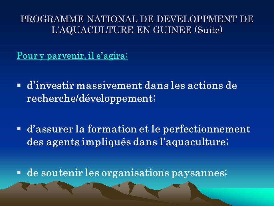 PROGRAMME NATIONAL DE DEVELOPPMENT DE LAQUACULTURE EN GUINEE (Suite) Pour y parvenir, il sagira: dinvestir massivement dans les actions de recherche/d