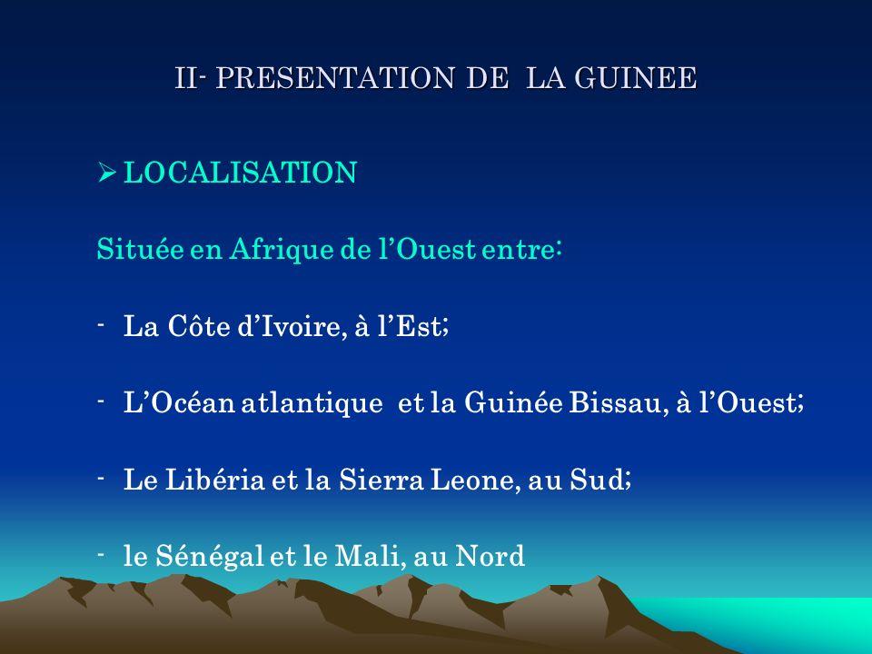 II- PRESENTATION DE LA GUINEE LOCALISATION Située en Afrique de lOuest entre: -La Côte dIvoire, à lEst; -LOcéan atlantique et la Guinée Bissau, à lOue