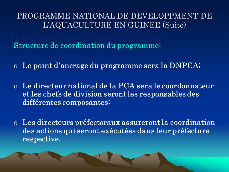 PROGRAMME NATIONAL DE DEVELOPPMENT DE LAQUACULTURE EN GUINEE (Suite) Structure de coordination du programme: oLe point dancrage du programme sera la D