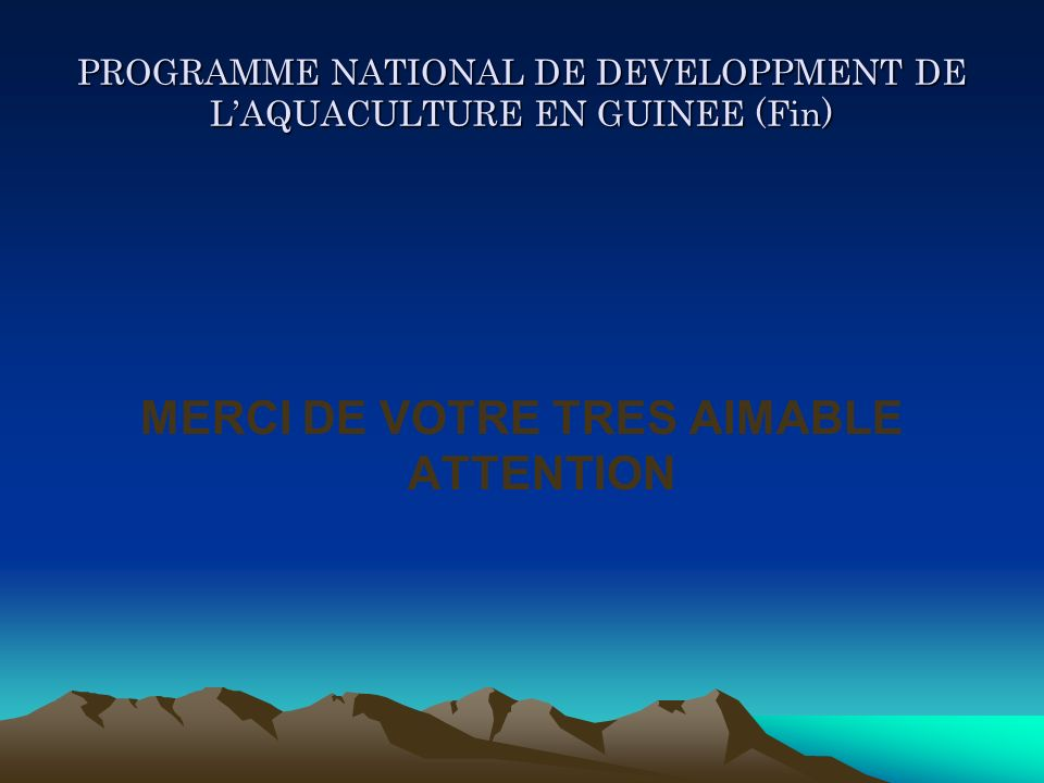 PROGRAMME NATIONAL DE DEVELOPPMENT DE LAQUACULTURE EN GUINEE (Fin) MERCI DE VOTRE TRES AIMABLE ATTENTION