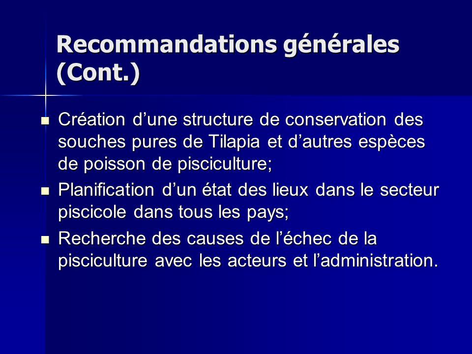 Recommandations générales (Cont.) Création dune structure de conservation des souches pures de Tilapia et dautres espèces de poisson de pisciculture;