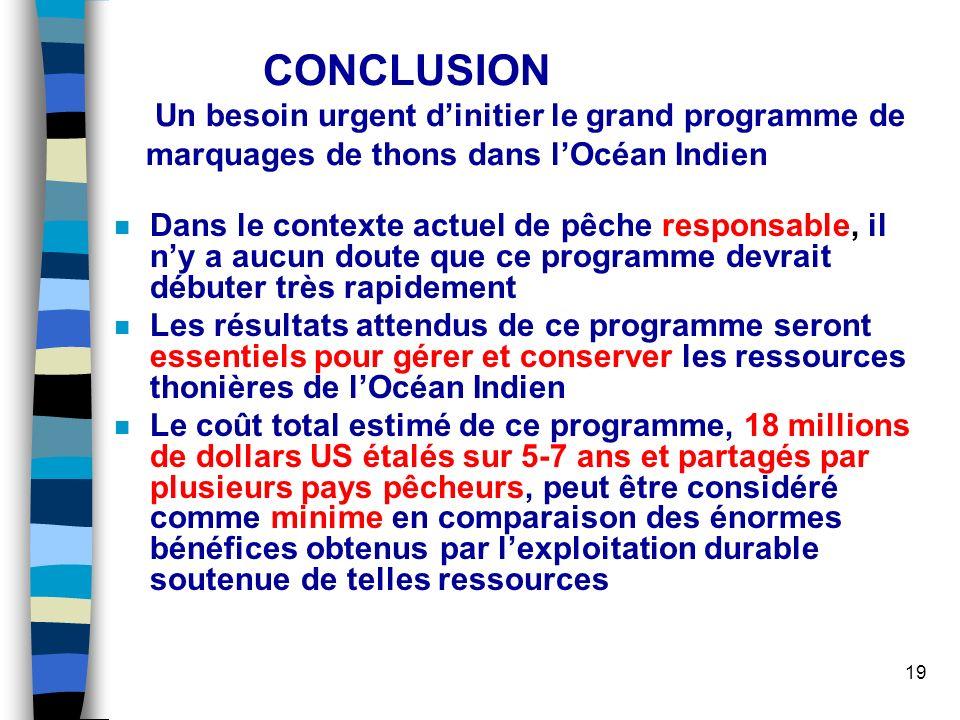19 CONCLUSION Un besoin urgent dinitier le grand programme de marquages de thons dans lOcéan Indien n Dans le contexte actuel de pêche responsable, il