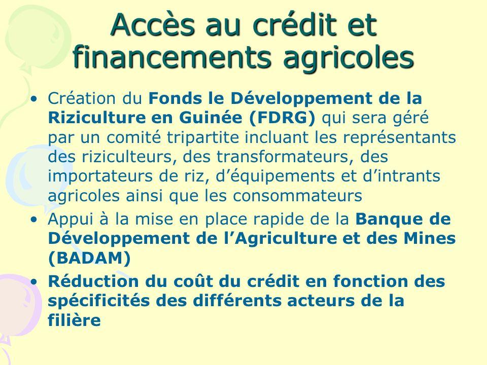Accès au crédit et financements agricoles Création du Fonds le Développement de la Riziculture en Guinée (FDRG) qui sera géré par un comité tripartite incluant les représentants des riziculteurs, des transformateurs, des importateurs de riz, déquipements et dintrants agricoles ainsi que les consommateurs Appui à la mise en place rapide de la Banque de Développement de lAgriculture et des Mines (BADAM) Réduction du coût du crédit en fonction des spécificités des différents acteurs de la filière