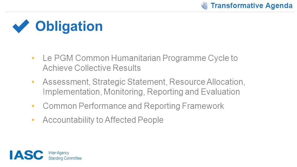 Le PGM Common Humanitarian Programme Cycle to Achieve Collective Results Assessment, Strategic Statement, Resource Allocation, Implementation, Monitoring, Reporting and Evaluation Common Performance and Reporting Framework Accountability to Affected People Obligation Transformative Agenda