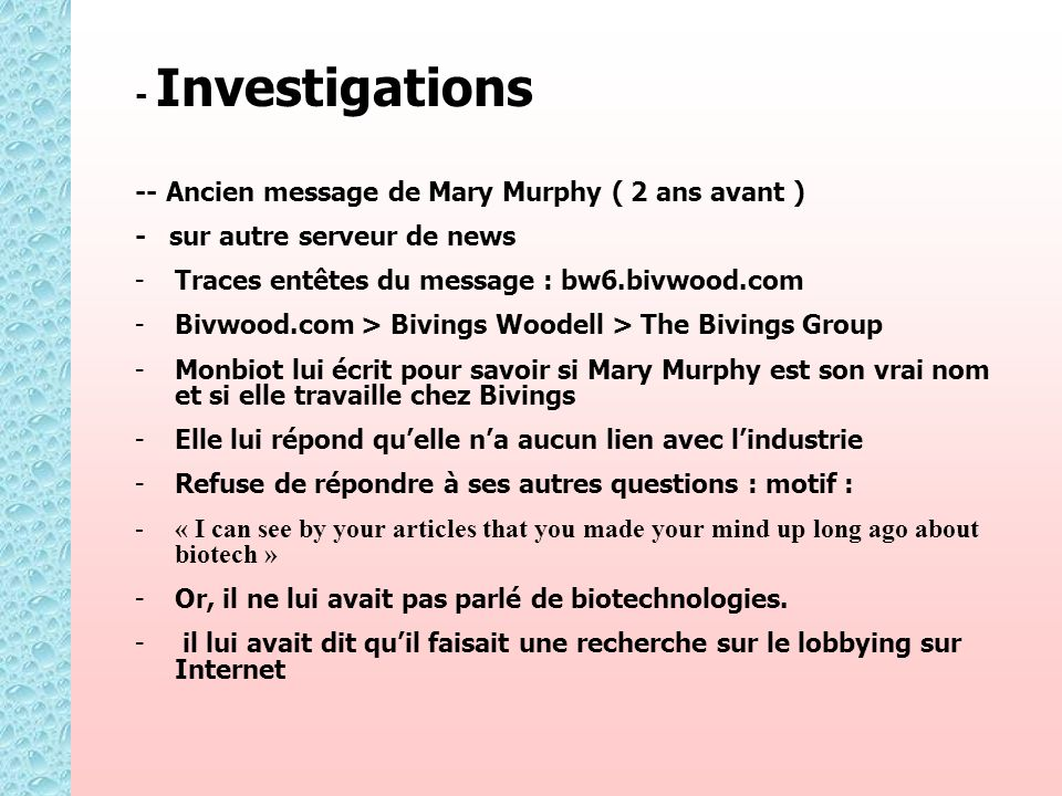 - Investigations -- Ancien message de Mary Murphy ( 2 ans avant ) - sur autre serveur de news - -Traces entêtes du message : bw6.bivwood.com - -Bivwood.com > Bivings Woodell > The Bivings Group - -Monbiot lui écrit pour savoir si Mary Murphy est son vrai nom et si elle travaille chez Bivings - -Elle lui répond quelle na aucun lien avec lindustrie - -Refuse de répondre à ses autres questions : motif : - -« I can see by your articles that you made your mind up long ago about biotech » - -Or, il ne lui avait pas parlé de biotechnologies.