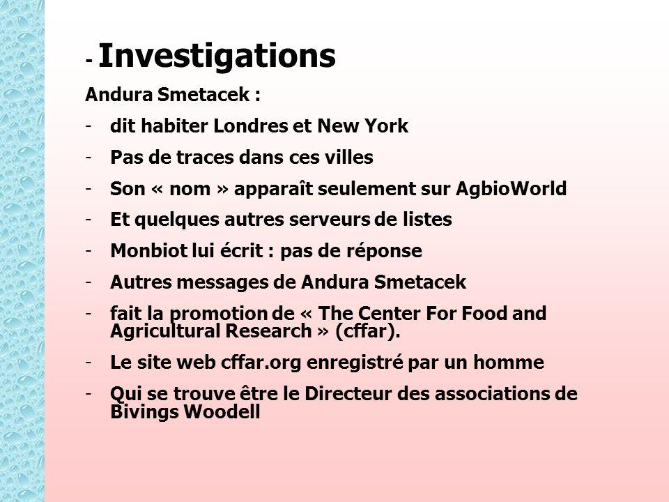 - Investigations Andura Smetacek : - -dit habiter Londres et New York - -Pas de traces dans ces villes - -Son « nom » apparaît seulement sur AgbioWorld - -Et quelques autres serveurs de listes - -Monbiot lui écrit : pas de réponse - -Autres messages de Andura Smetacek - -fait la promotion de « The Center For Food and Agricultural Research » (cffar).