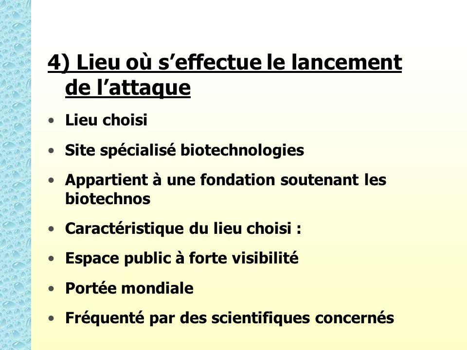 4) Lieu où seffectue le lancement de lattaque Lieu choisi Site spécialisé biotechnologies Appartient à une fondation soutenant les biotechnos Caractér