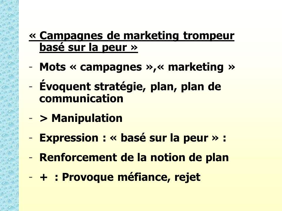 « Campagnes de marketing trompeur basé sur la peur » - -Mots « campagnes »,« marketing » - -Évoquent stratégie, plan, plan de communication - -> Manipulation - -Expression : « basé sur la peur » : - -Renforcement de la notion de plan - -+ : Provoque méfiance, rejet