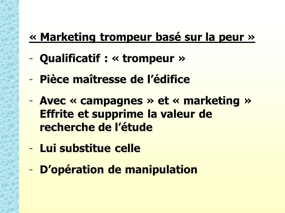 « Marketing trompeur basé sur la peur » - -Qualificatif : « trompeur » - -Pièce maîtresse de lédifice - -Avec « campagnes » et « marketing » Effrite et supprime la valeur de recherche de létude - -Lui substitue celle - -Dopération de manipulation
