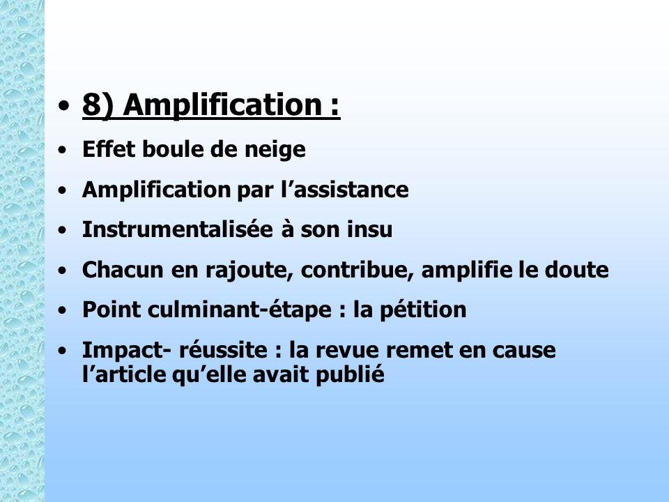 8) Amplification : Effet boule de neige Amplification par lassistance Instrumentalisée à son insu Chacun en rajoute, contribue, amplifie le doute Point culminant-étape : la pétition Impact- réussite : la revue remet en cause larticle quelle avait publié