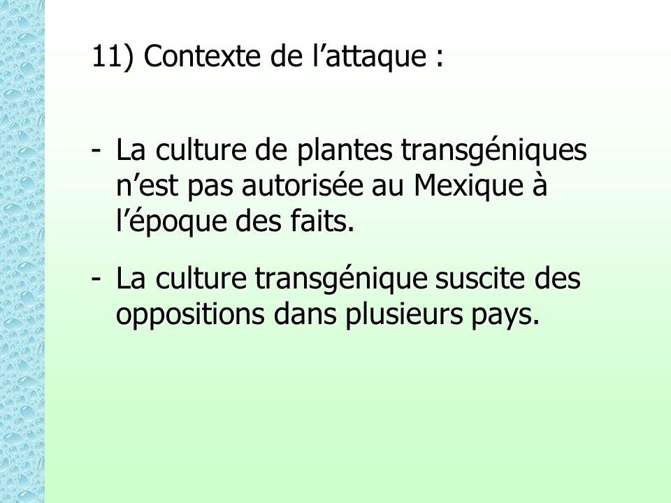11) Contexte de lattaque : -La culture de plantes transgéniques nest pas autorisée au Mexique à lépoque des faits. -La culture transgénique suscite de