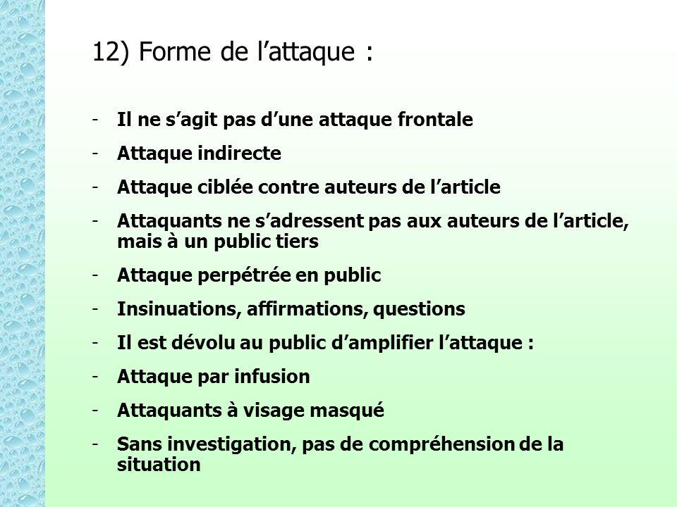 12) Forme de lattaque : - -Il ne sagit pas dune attaque frontale - -Attaque indirecte - -Attaque ciblée contre auteurs de larticle - -Attaquants ne sadressent pas aux auteurs de larticle, mais à un public tiers - -Attaque perpétrée en public - -Insinuations, affirmations, questions - -Il est dévolu au public damplifier lattaque : - -Attaque par infusion - -Attaquants à visage masqué - -Sans investigation, pas de compréhension de la situation