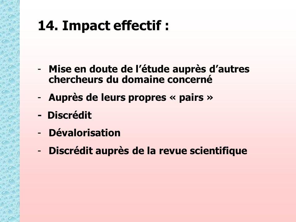 14. Impact effectif : - -Mise en doute de létude auprès dautres chercheurs du domaine concerné - -Auprès de leurs propres « pairs » - Discrédit - -Dév