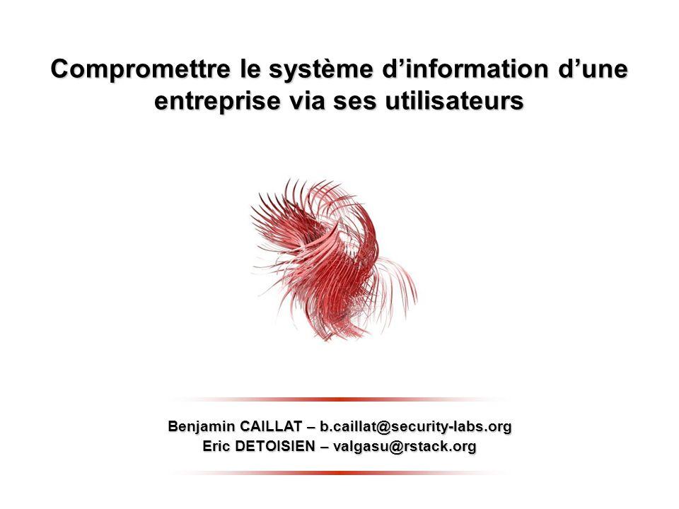 Compromettre le système dinformation dune entreprise via ses utilisateurs Benjamin CAILLAT – b.caillat@security-labs.org Eric DETOISIEN – valgasu@rstack.org