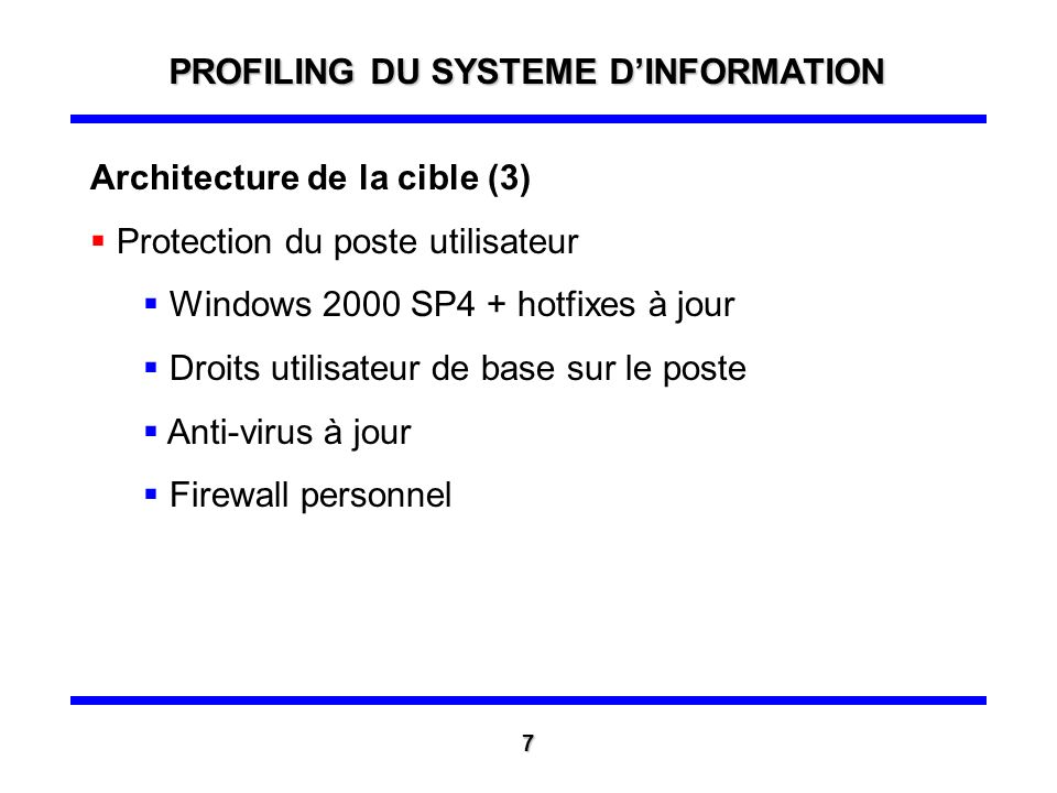 Architecture de la cible (3) Protection du poste utilisateur Windows 2000 SP4 + hotfixes à jour Droits utilisateur de base sur le poste Anti-virus à jour Firewall personnel PROFILING DU SYSTEME DINFORMATION 7