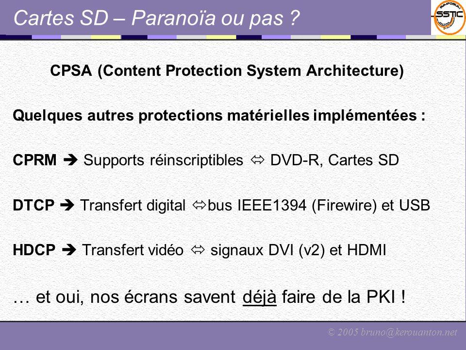 © 2005 bruno@kerouanton.net Cartes SD – Paranoïa ou pas ? CPSA (Content Protection System Architecture) Quelques autres protections matérielles implém