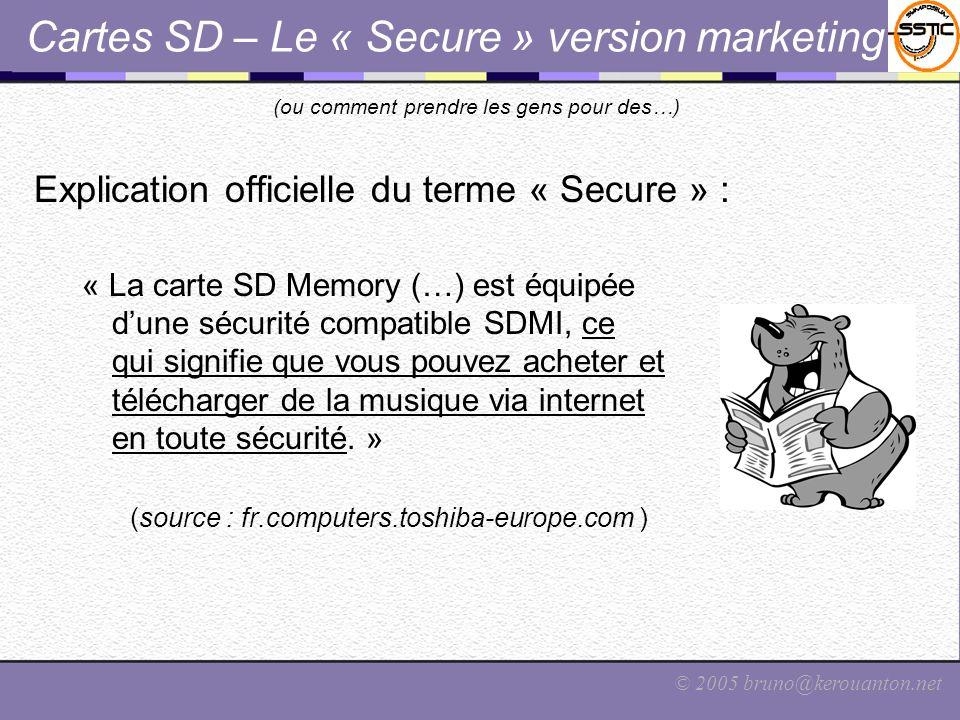 © 2005 bruno@kerouanton.net Cartes SD – Le « Secure » version technique Chaque SD Card contient : –Module de chiffrement et de gestion de certificats –Générateur de nombres aléatoires –Zones mémoires chiffrées et/ou secrètes (usage interne) –Implémentation de CPRM et de SDMI CPRM – Content Protection for Recordable Media Développé par le Consortium 4C : IBM, Intel, Matsushita et Toshiba SDMI – Secure Digital Music Initiative Forum créé en 1988, plus de 200 adhérents (électronique, informatique, sécurité, industrie du disque, etc.).