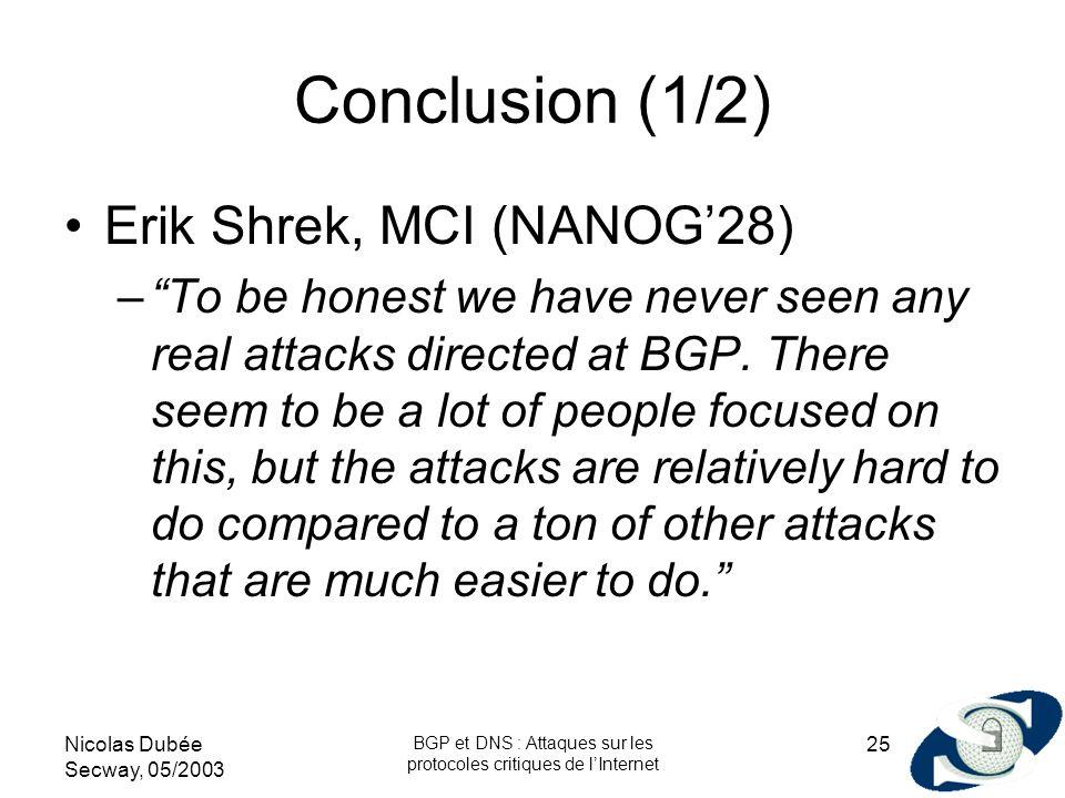 Nicolas Dubée Secway, 05/2003 BGP et DNS : Attaques sur les protocoles critiques de lInternet 25 Conclusion (1/2) Erik Shrek, MCI (NANOG28) –To be hon