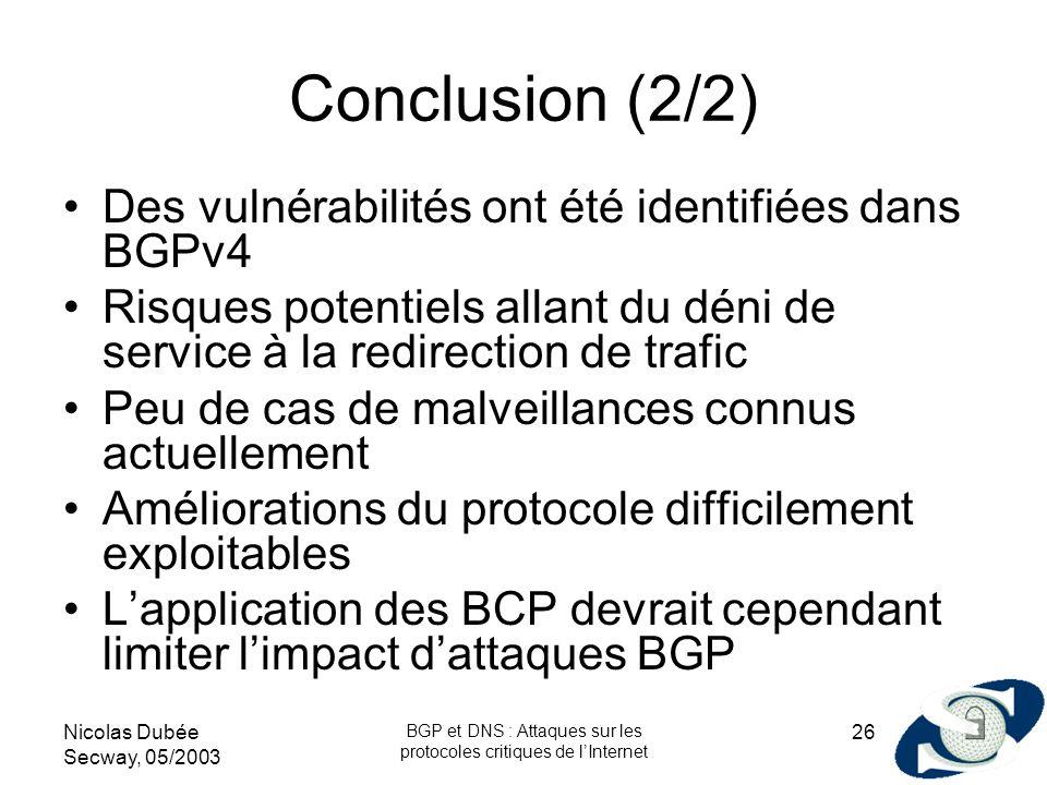 Nicolas Dubée Secway, 05/2003 BGP et DNS : Attaques sur les protocoles critiques de lInternet 26 Conclusion (2/2) Des vulnérabilités ont été identifié