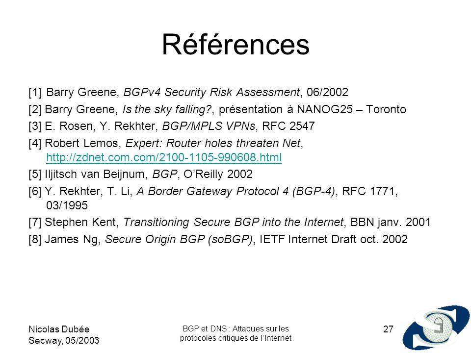 Nicolas Dubée Secway, 05/2003 BGP et DNS : Attaques sur les protocoles critiques de lInternet 27 Références [1]Barry Greene, BGPv4 Security Risk Asses