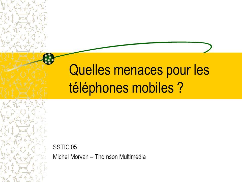 Quelles menaces pour les téléphones mobiles SSTIC05 Michel Morvan – Thomson Multimédia