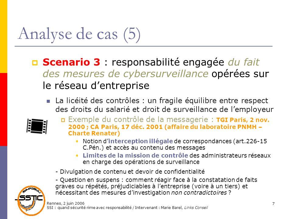 Rennes, 2 juin 2006 SSI : quand sécurité rime avec responsabilité / Intervenant : Marie Barel, Links Conseil 8 Analyse de cas (6) Exemple de lopération commando « bureau propre » : Cass.soc., 17 mai 2005 - http://www.droit-tic.com/juris/aff.php?id_juris=29 http://www.droit-tic.com/juris/aff.php?id_juris=29 Faits de lespèce : Découverte de photos érotiques* dans le tiroir du bureau dun salarié absent Recherche sur le disque dur du PC de fichiers de nature similaire « Ensemble de dossiers totalement étrangers (aux) fonctions figurant sous un fichier intitulé perso » et ayant motivé un licenciement pour faute grave Attendu de principe : « lemployeur ne peut ouvrir les fichiers identifiés par le salarié comme personnels contenus dans le disque dur de lordinateur quen présence de ce dernier ou celui-ci dûment appelé », à moins que cela ne soit justifié par un « risque ou évènement particulier.