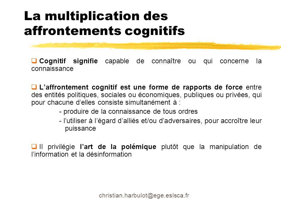christian.harbulot@ege.eslsca.fr La multiplication des affrontements cognitifs Cognitif signifie capable de connaître ou qui concerne la connaissance