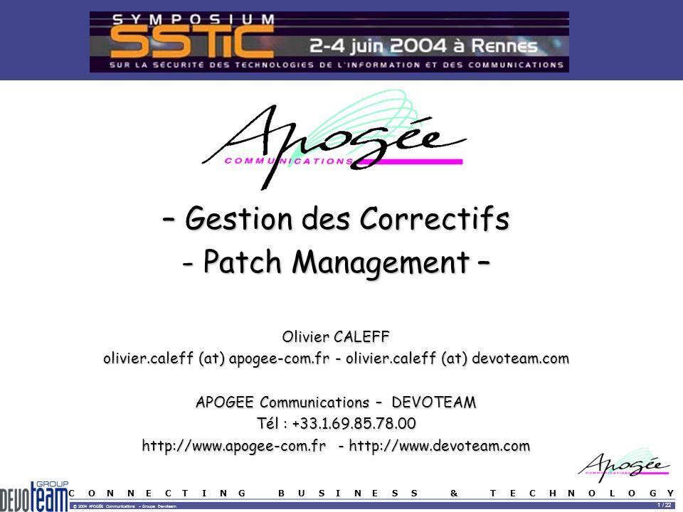 C O N N E C T I N G B U S I N E S S & T E C H N O L O G Y © 2004 APOGÉE Communications – Groupe Devoteam 1 / 22 – Gestion des Correctifs - Patch Management – Olivier CALEFF olivier.caleff (at) apogee-com.fr - olivier.caleff (at) devoteam.com APOGEE Communications – DEVOTEAM Tél : +33.1.69.85.78.00 http://www.apogee-com.fr - http://www.devoteam.com