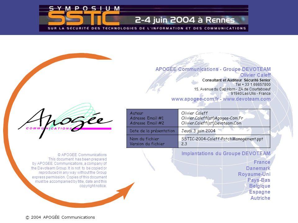 C O N N E C T I N G B U S I N E S S & T E C H N O L O G Y © 2004 APOGÉE Communications – Groupe Devoteam 24 / 22 Auteur Adresse Email #1 Adresse Email #2 Olivier Caleff Olivier.Caleff(at)Apogee-Com.Fr Olivier.Caleff(at)Devoteam.Com Date de la présentationJeudi 3 juin 2004 Nom du fichier Version du fichier SSTIC-2004-Caleff-PatchManagement.ppt 2.3 Implantations du Groupe DEVOTEAM France Danemark Royaume-Uni Pays-Bas Belgique Espagne Autriche © APOGEE Communications This document has been prepared by APOGEE Communications, a company of the Devoteam Group.