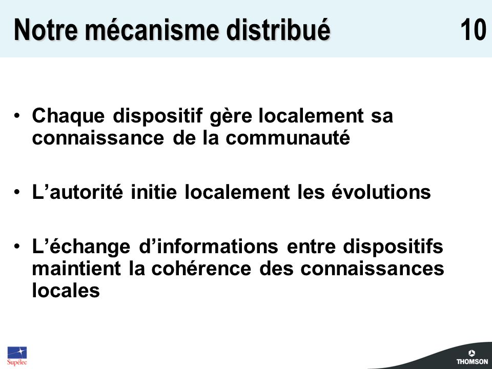 10 Notre mécanisme distribué Chaque dispositif gère localement sa connaissance de la communauté Lautorité initie localement les évolutions Léchange dinformations entre dispositifs maintient la cohérence des connaissances locales