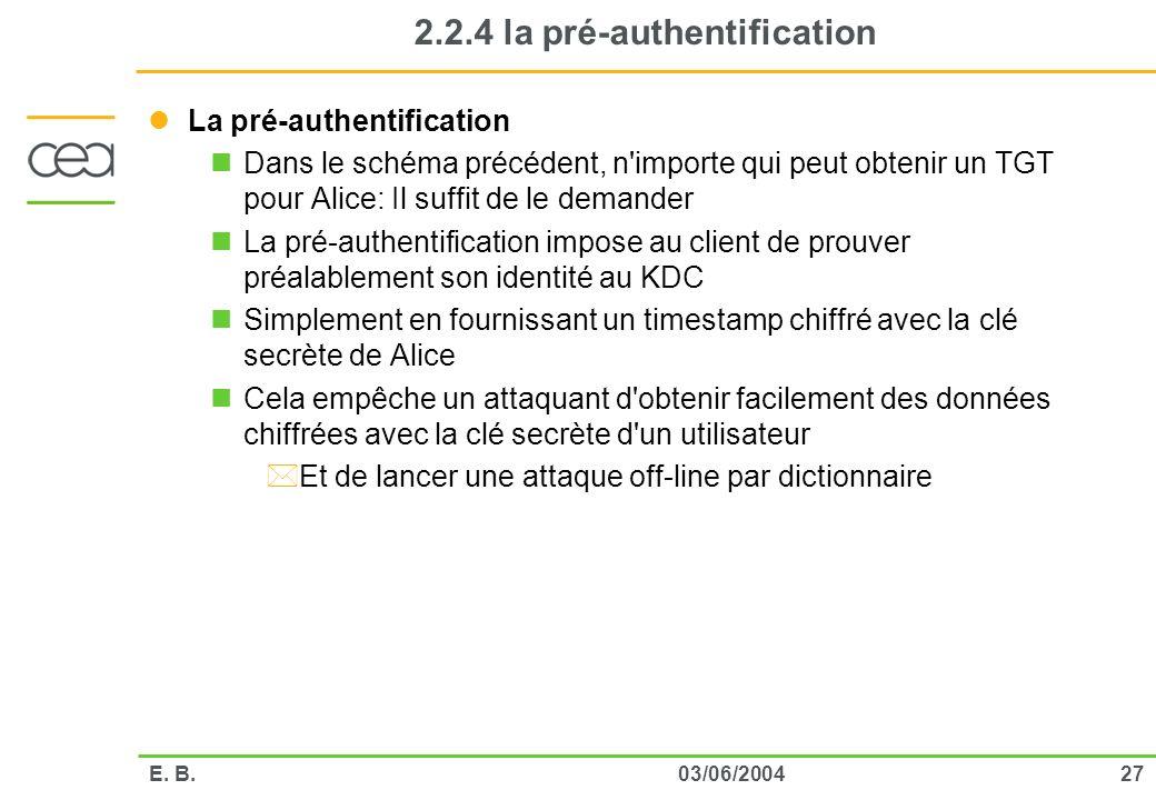 2703/06/2004E. B. 2.2.4 la pré-authentification La pré-authentification Dans le schéma précédent, n'importe qui peut obtenir un TGT pour Alice: Il suf